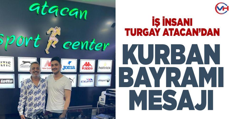 İş İnsanı Turgay Atacan'dan Kurban Bayramı mesajı