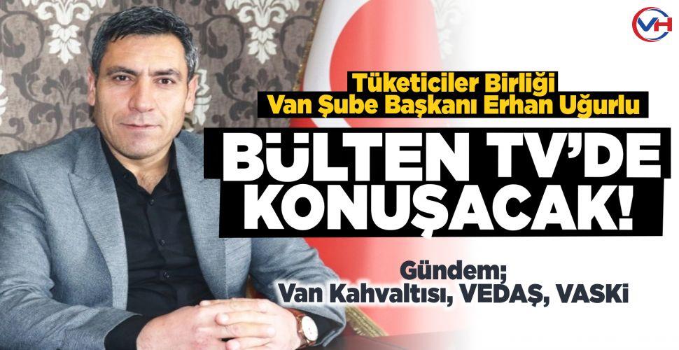 Van Tüketiciler Birliği Başkanı Uğurlu, Bülten Tv'de soruları yanıtlayacak!